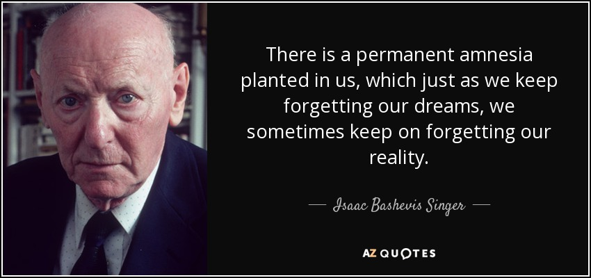 There is a permanent amnesia planted in us, which just as we keep forgetting our dreams, we sometimes keep on forgetting our reality. - Isaac Bashevis Singer