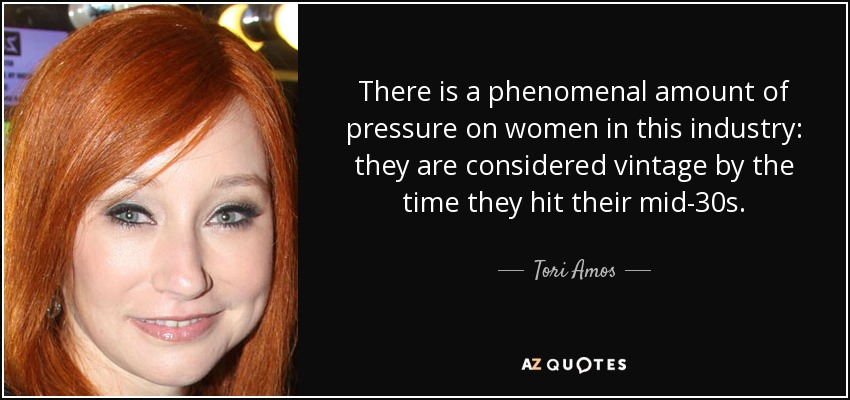 There is a phenomenal amount of pressure on women in this industry: they are considered vintage by the time they hit their mid-30s. - Tori Amos