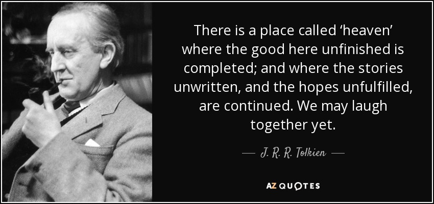 There is a place called 'heaven' where the good here unfinished is completed; and where the stories unwritten, and the hopes unfulfilled, are continued. We may laugh together yet. - J. R. R. Tolkien