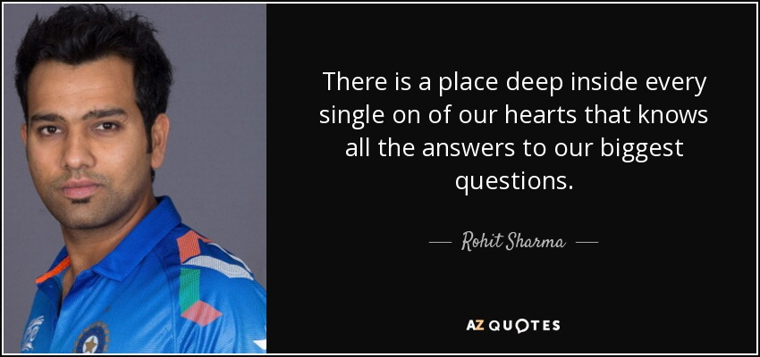 There is a place deep inside every single on of our hearts that knows all the answers to our biggest questions. - Rohit Sharma