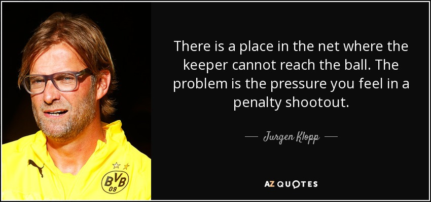 There is a place in the net where the keeper cannot reach the ball. The problem is the pressure you feel in a penalty shootout. - Jurgen Klopp