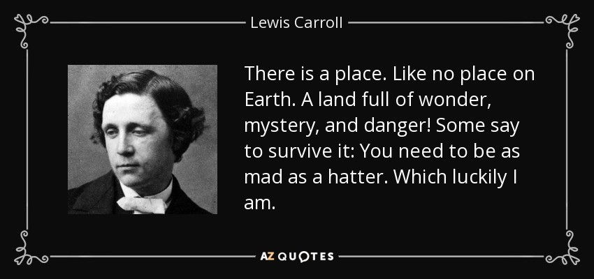 There is a place, like no place on earth. A land full of wonder, mystery, and danger. Some say, to survive it, you need to be as mad as a hatter. Which, luckily, I am. - Lewis Carroll