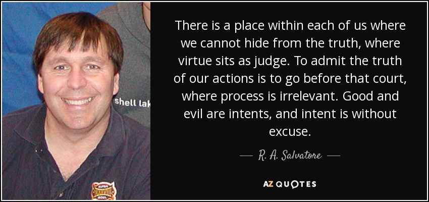 There is a place within each of us where we cannot hide from the truth, where virtue sits as judge. To admit the truth of our actions is to go before that court, where process is irrelevant. Good and evil are intents, and intent is without excuse. - R. A. Salvatore