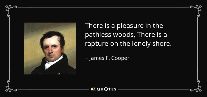 There is a pleasure in the pathless woods, There is a rapture on the lonely shore. - James F. Cooper