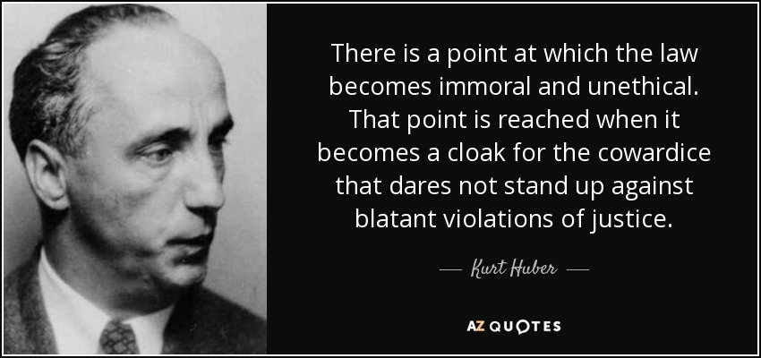 There is a point at which the law becomes immoral and unethical. That point is reached when it becomes a cloak for the cowardice that dares not stand up against blatant violations of justice. - Kurt Huber