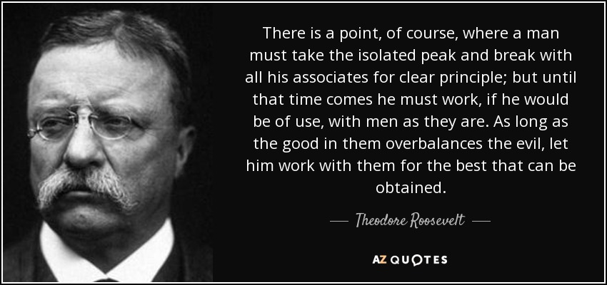 There is a point, of course, where a man must take the isolated peak and break with all his associates for clear principle; but until that time comes he must work, if he would be of use, with men as they are. As long as the good in them overbalances the evil, let him work with them for the best that can be obtained. - Theodore Roosevelt