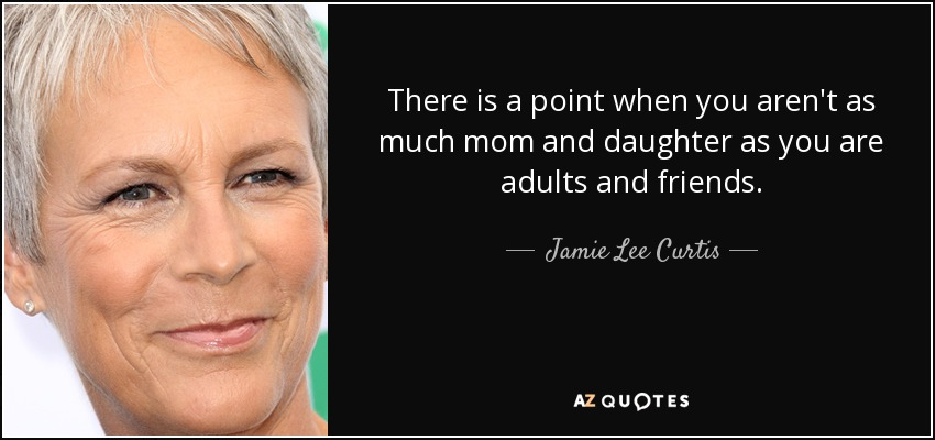 There is a point when you aren't as much mom and daughter as you are adults and friends. - Jamie Lee Curtis