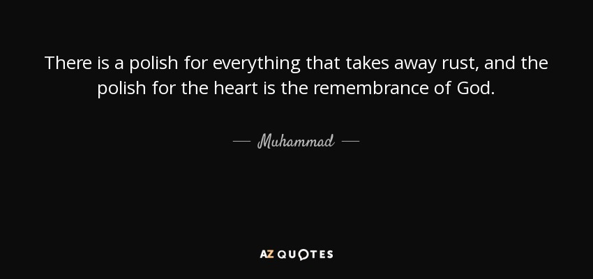There is a polish for everything that takes away rust, and the polish for the heart is the remembrance of God. - Muhammad