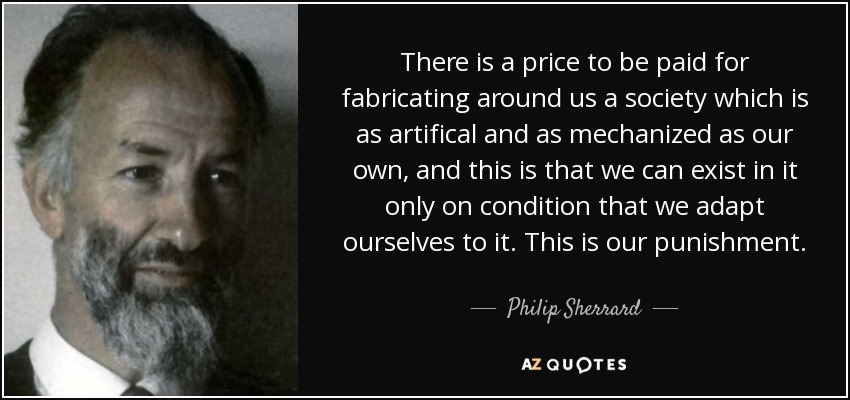 There is a price to be paid for fabricating around us a society which is as artifical and as mechanized as our own, and this is that we can exist in it only on condition that we adapt ourselves to it. This is our punishment. - Philip Sherrard