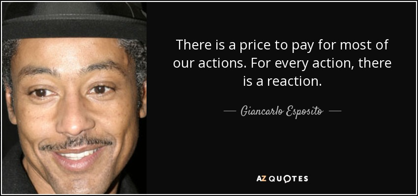 There is a price to pay for most of our actions. For every action, there is a reaction. - Giancarlo Esposito