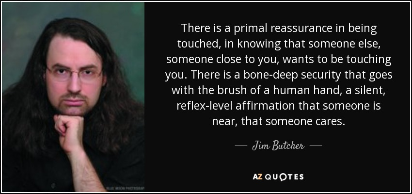 There is a primal reassurance in being touched, in knowing that someone else, someone close to you, wants to be touching you. There is a bone-deep security that goes with the brush of a human hand, a silent, reflex-level affirmation that someone is near, that someone cares. - Jim Butcher