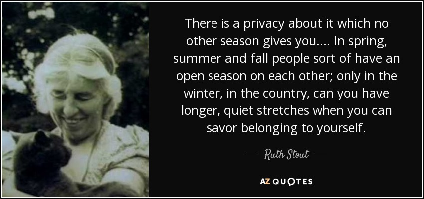 There is a privacy about it which no other season gives you.... In spring, summer and fall people sort of have an open season on each other; only in the winter, in the country, can you have longer, quiet stretches when you can savor belonging to yourself. - Ruth Stout