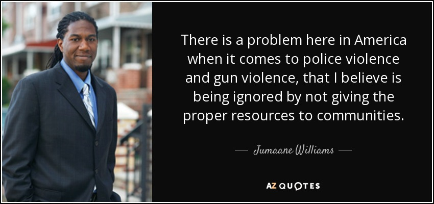 There is a problem here in America when it comes to police violence and gun violence, that I believe is being ignored by not giving the proper resources to communities. - Jumaane Williams