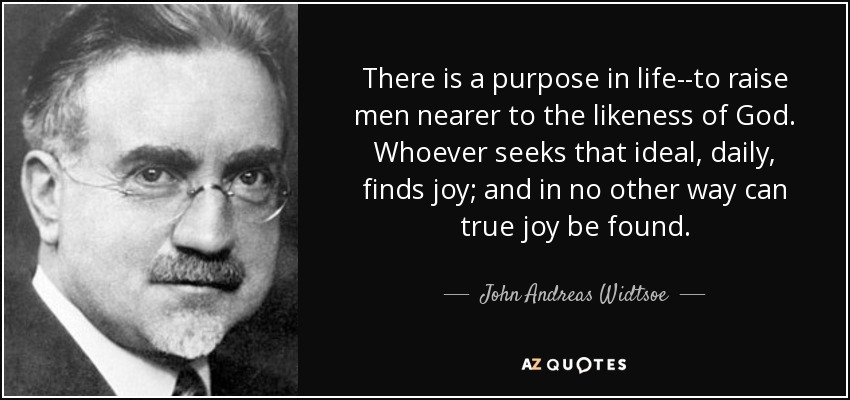 There is a purpose in life--to raise men nearer to the likeness of God. Whoever seeks that ideal, daily, finds joy; and in no other way can true joy be found. - John Andreas Widtsoe