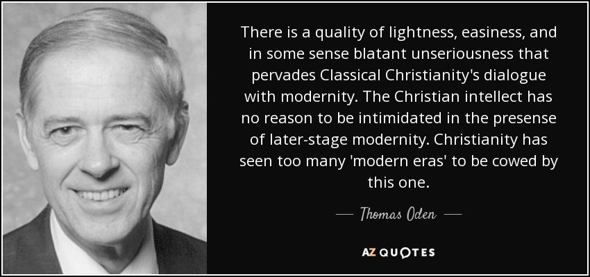 There is a quality of lightness, easiness, and in some sense blatant unseriousness that pervades Classical Christianity's dialogue with modernity. The Christian intellect has no reason to be intimidated in the presense of later-stage modernity. Christianity has seen too many 'modern eras' to be cowed by this one. - Thomas Oden