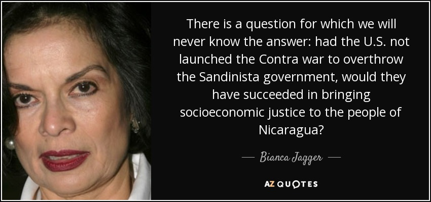 There is a question for which we will never know the answer: had the U.S. not launched the Contra war to overthrow the Sandinista government, would they have succeeded in bringing socioeconomic justice to the people of Nicaragua? - Bianca Jagger