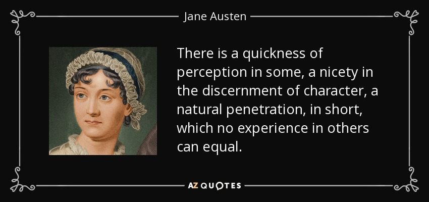 There is a quickness of perception in some, a nicety in the discernment of character, a natural penetration, in short, which no experience in others can equal... - Jane Austen