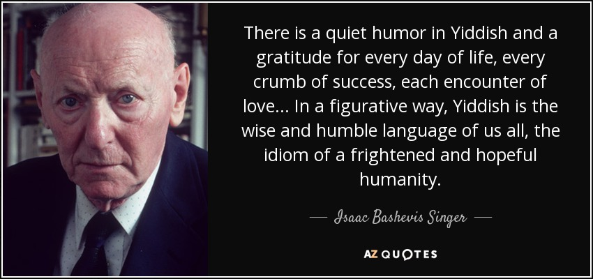 There is a quiet humor in Yiddish and a gratitude for every day of life, every crumb of success, each encounter of love... In a figurative way, Yiddish is the wise and humble language of us all, the idiom of a frightened and hopeful humanity. - Isaac Bashevis Singer