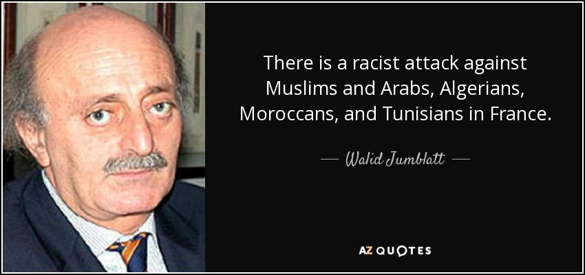 There is a racist attack against Muslims and Arabs, Algerians, Moroccans, and Tunisians in France. - Walid Jumblatt