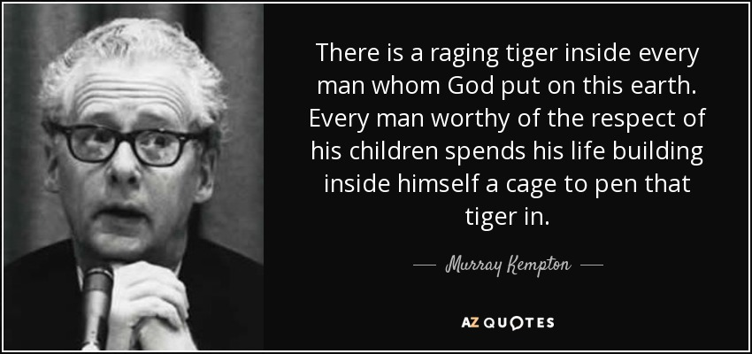There is a raging tiger inside every man whom God put on this earth. Every man worthy of the respect of his children spends his life building inside himself a cage to pen that tiger in. - Murray Kempton