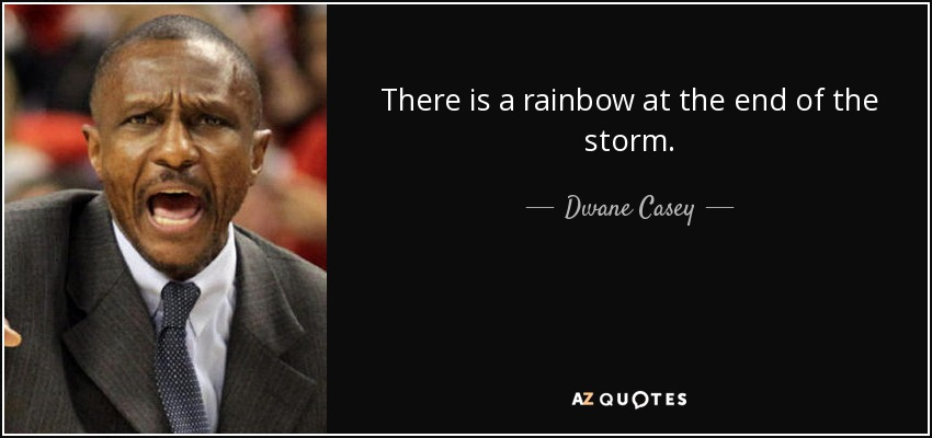 There is a rainbow at the end of the storm. - Dwane Casey