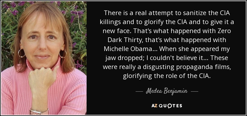 There is a real attempt to sanitize the CIA killings and to glorify the CIA and to give it a new face. That's what happened with Zero Dark Thirty, that's what happened with Michelle Obama... When she appeared my jaw dropped; I couldn't believe it... These were really a disgusting propaganda films, glorifying the role of the CIA. - Medea Benjamin