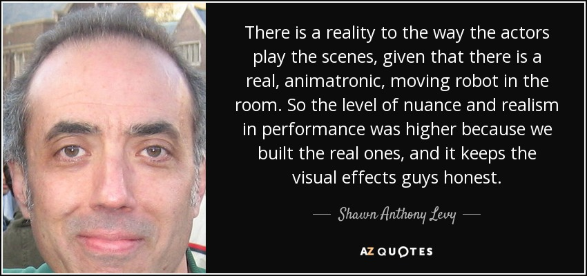 There is a reality to the way the actors play the scenes, given that there is a real, animatronic, moving robot in the room. So the level of nuance and realism in performance was higher because we built the real ones, and it keeps the visual effects guys honest. - Shawn Anthony Levy