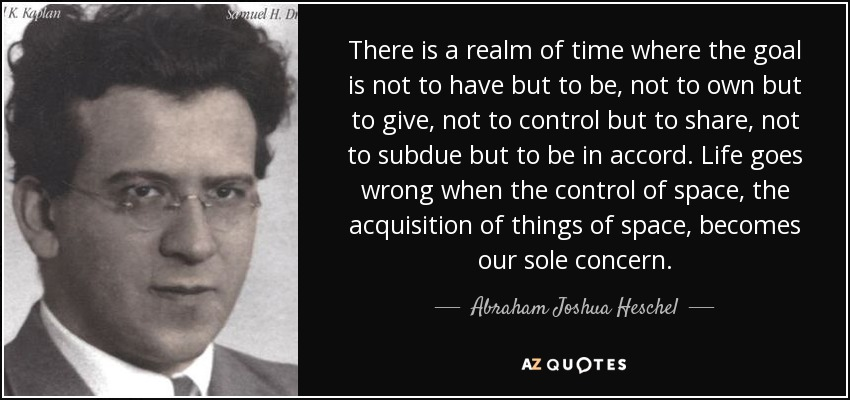There is a realm of time where the goal is not to have but to be, not to own but to give, not to control but to share, not to subdue but to be in accord. Life goes wrong when the control of space, the acquisition of things of space, becomes our sole concern. - Abraham Joshua Heschel