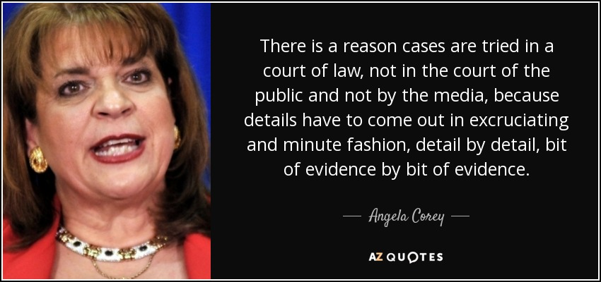 There is a reason cases are tried in a court of law, not in the court of the public and not by the media, because details have to come out in excruciating and minute fashion, detail by detail, bit of evidence by bit of evidence. - Angela Corey
