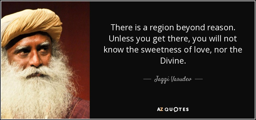 There is a region beyond reason. Unless you get there, you will not know the sweetness of love, nor the Divine. - Jaggi Vasudev