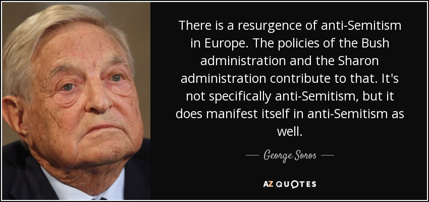 There is a resurgence of anti-Semitism in Europe. The policies of the Bush administration and the Sharon administration contribute to that. It's not specifically anti-Semitism, but it does manifest itself in anti-Semitism as well. - George Soros