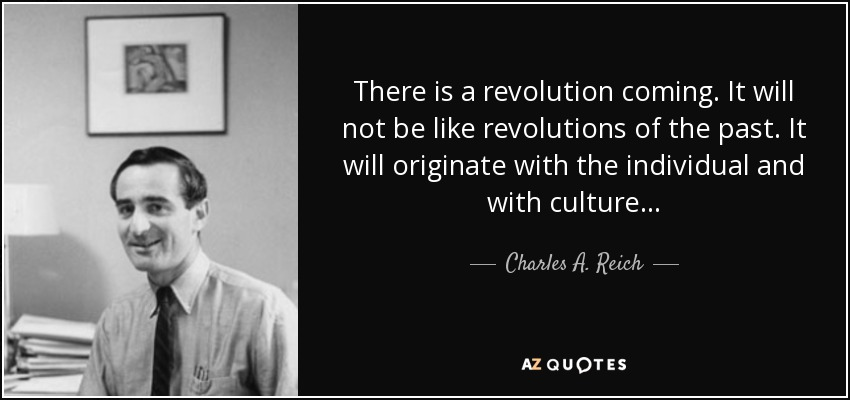 There is a revolution coming. It will not be like revolutions of the past. It will originate with the individual and with culture . . . - Charles A. Reich