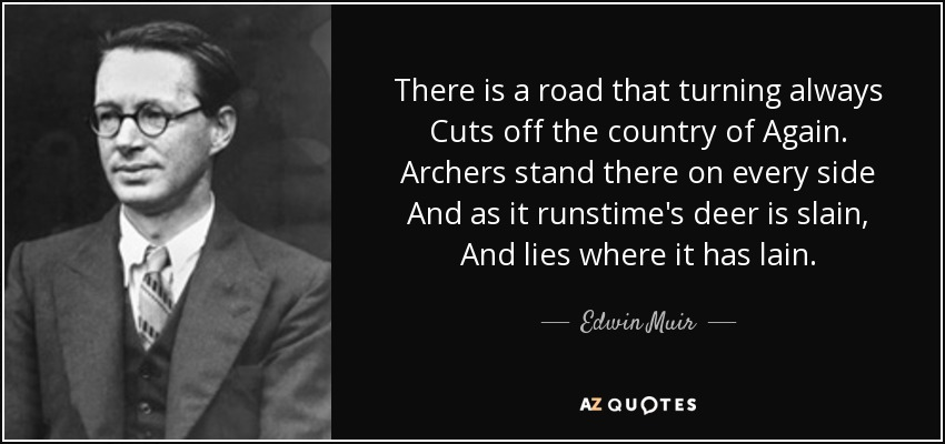 There is a road that turning always Cuts off the country of Again. Archers stand there on every side And as it runstime's deer is slain, And lies where it has lain. - Edwin Muir