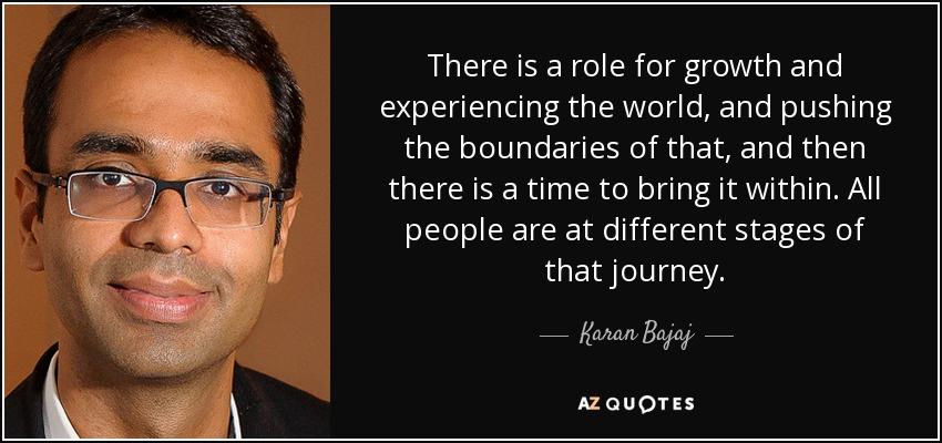 There is a role for growth and experiencing the world, and pushing the boundaries of that, and then there is a time to bring it within. All people are at different stages of that journey. - Karan Bajaj