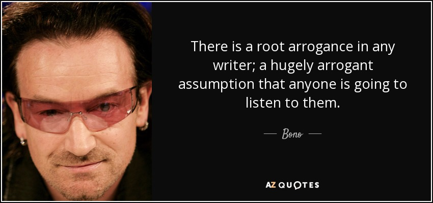 There is a root arrogance in any writer; a hugely arrogant assumption that anyone is going to listen to them. - Bono