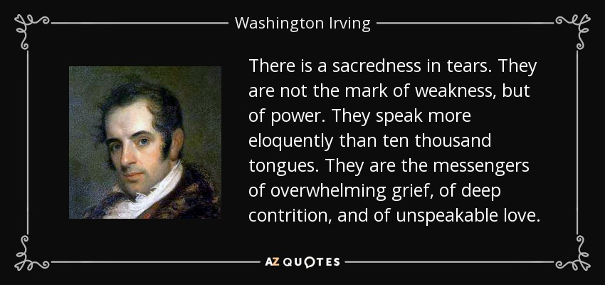 There is a sacredness in tears. They are not the mark of weakness, but of power. They speak more eloquently than ten thousand tongues. They are the messengers of overwhelming grief, of deep contrition, and of unspeakable love. - Washington Irving
