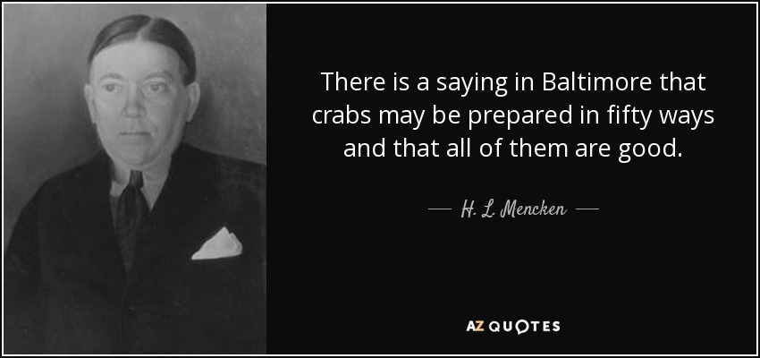 There is a saying in Baltimore that crabs may be prepared in fifty ways and that all of them are good. - H. L. Mencken