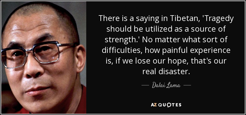 There is a saying in Tibetan, 'Tragedy should be utilized as a source of strength.' No matter what sort of difficulties, how painful experience is, if we lose our hope, that's our real disaster. - Dalai Lama