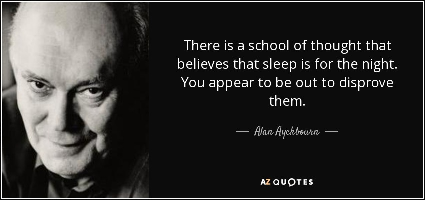 There is a school of thought that believes that sleep is for the night. You appear to be out to disprove them. - Alan Ayckbourn