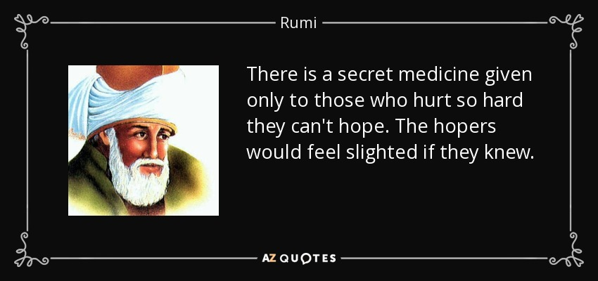 There is a secret medicine given only to those who hurt so hard they can't hope. The hopers would feel slighted if they knew. - Rumi