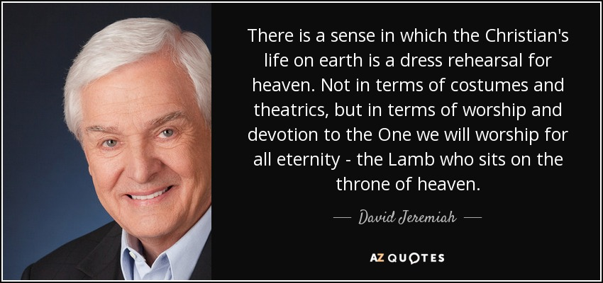 There is a sense in which the Christian's life on earth is a dress rehearsal for heaven. Not in terms of costumes and theatrics, but in terms of worship and devotion to the One we will worship for all eternity - the Lamb who sits on the throne of heaven. - David Jeremiah