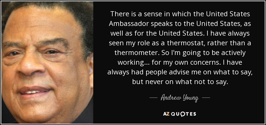 There is a sense in which the United States ambassador speaks to the United States, as well as for the United States. I have always seen my role as a thermostat rather than a thermometer. So I'm going to be actively working... for my own concerns. I have always had people advise me on what to say, but never on what not to say. - Andrew Young