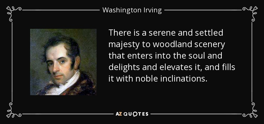 There is a serene and settled majesty to woodland scenery that enters into the soul and delights and elevates it, and fills it with noble inclinations. - Washington Irving