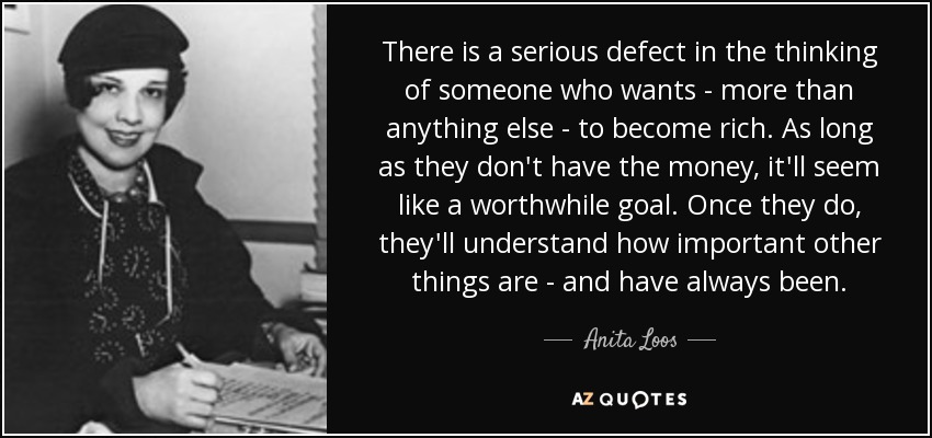 There is a serious defect in the thinking of someone who wants - more than anything else - to become rich. As long as they don't have the money, it'll seem like a worthwhile goal. Once they do, they'll understand how important other things are - and have always been. - Anita Loos