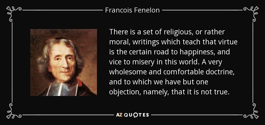 There is a set of religious, or rather moral, writings which teach that virtue is the certain road to happiness, and vice to misery in this world. A very wholesome and comfortable doctrine, and to which we have but one objection, namely, that it is not true. - Francois Fenelon