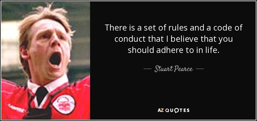 There is a set of rules and a code of conduct that I believe that you should adhere to in life. - Stuart Pearce