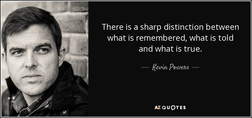 There is a sharp distinction between what is remembered, what is told and what is true. - Kevin Powers