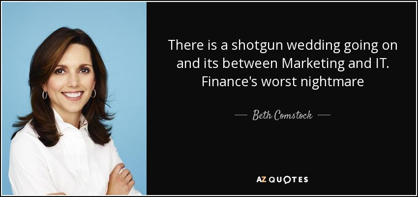 There is a shotgun wedding going on and its between Marketing and IT. Finance's worst nightmare - Beth Comstock