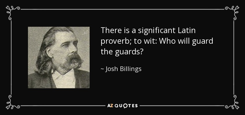 There is a significant Latin proverb; to wit: Who will guard the guards? - Josh Billings