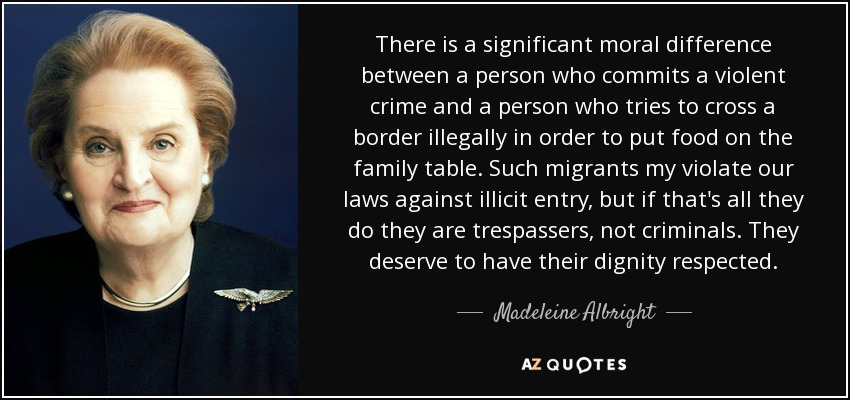 There is a significant moral difference between a person who commits a violent crime and a person who tries to cross a border illegally in order to put food on the family table. Such migrants my violate our laws against illicit entry, but if that's all they do they are trespassers, not criminals. They deserve to have their dignity respected. - Madeleine Albright
